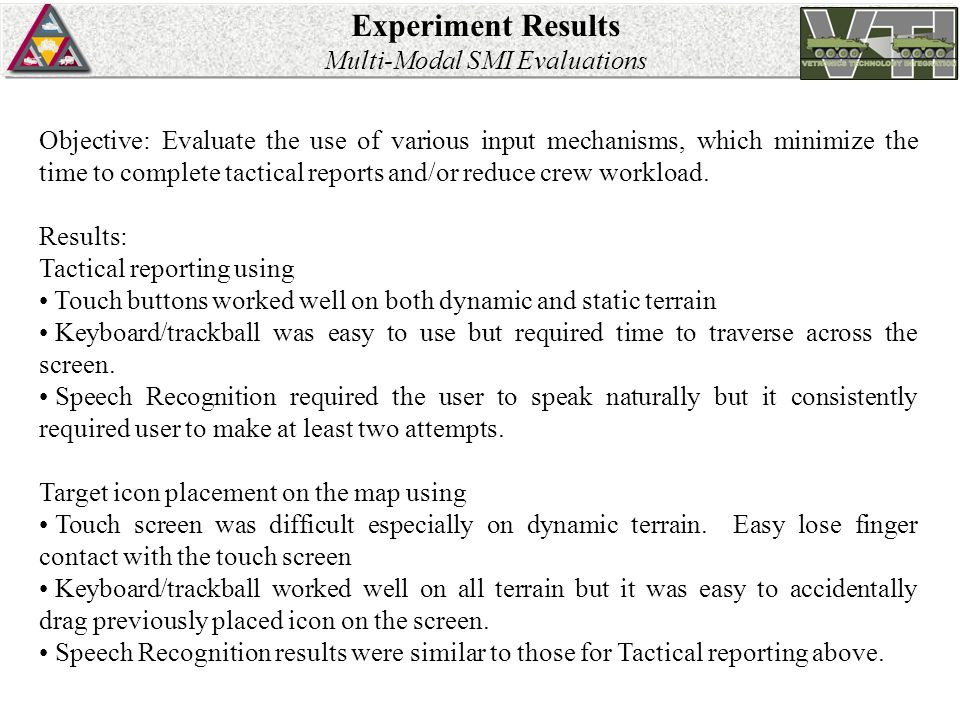 Experiment Results Multi-Modal SMI Evaluations Objective: Evaluate the use of various input mechanisms, which minimize the time to complete tactical reports and/or reduce crew workload.