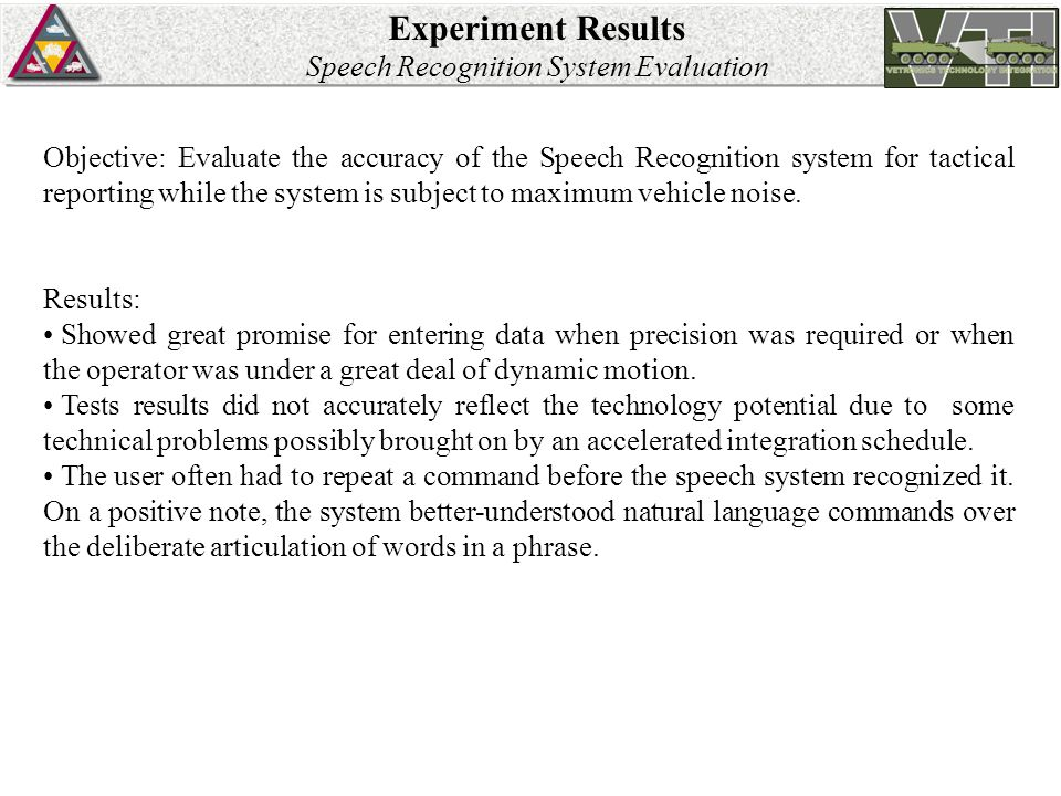 Experiment Results Speech Recognition System Evaluation Objective: Evaluate the accuracy of the Speech Recognition system for tactical reporting while the system is subject to maximum vehicle noise.