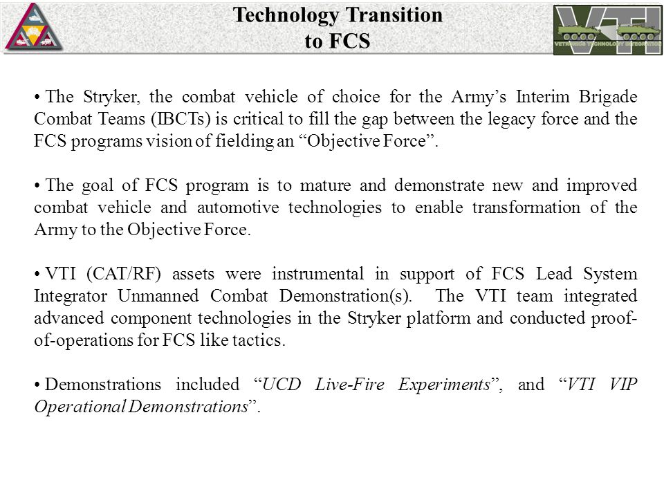Technology Transition to FCS The Stryker, the combat vehicle of choice for the Army's Interim Brigade Combat Teams (IBCTs) is critical to fill the gap between the legacy force and the FCS programs vision of fielding an Objective Force .