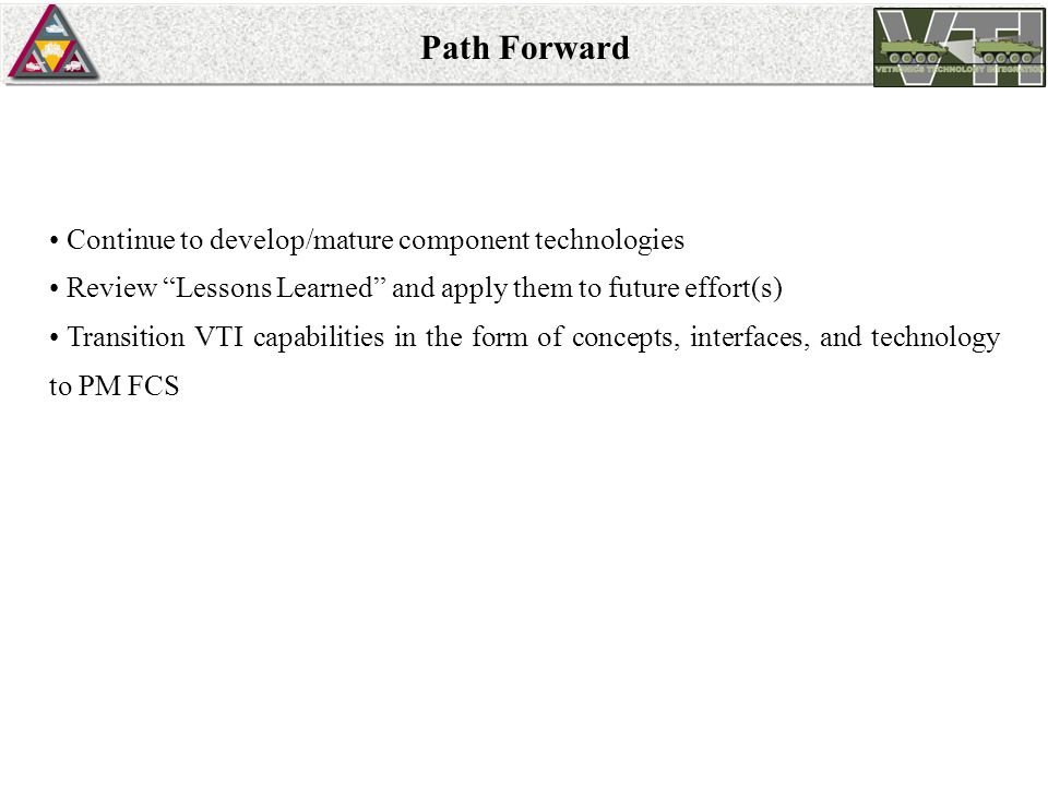 Path Forward Continue to develop/mature component technologies Review Lessons Learned and apply them to future effort(s) Transition VTI capabilities in the form of concepts, interfaces, and technology to PM FCS