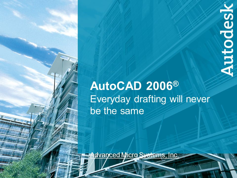 1 AutoCAD 2006 ® Everyday drafting will never be the same Advanced Micro Systems, Inc.