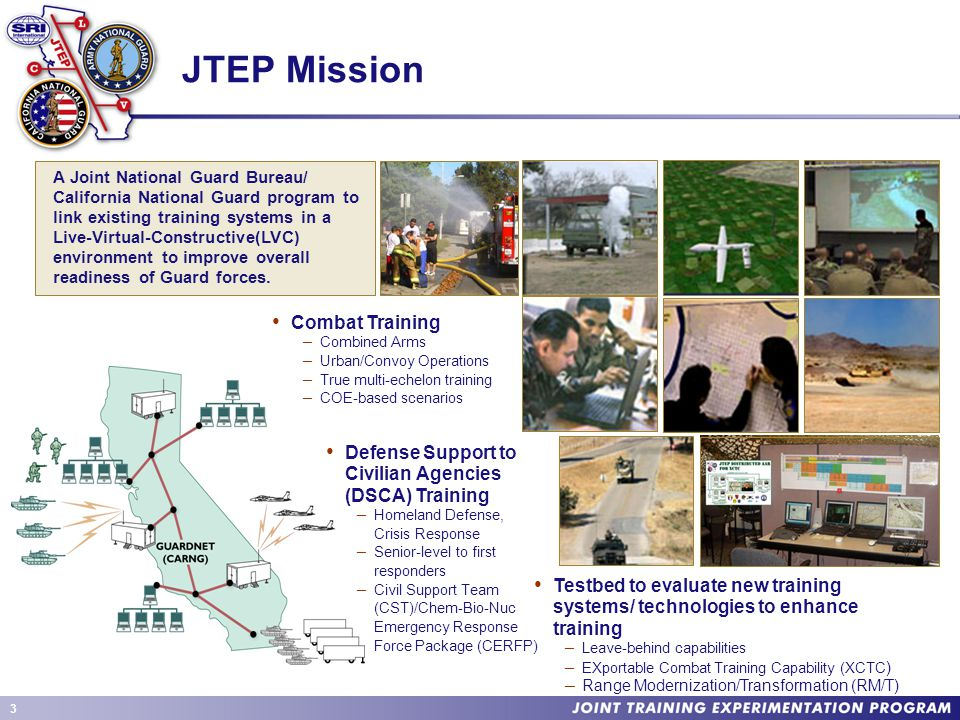 3 JTEP Mission Combat Training – Combined Arms – Urban/Convoy Operations – True multi-echelon training – COE-based scenarios Defense Support to Civilian Agencies (DSCA) Training – Homeland Defense, Crisis Response – Senior-level to first responders – Civil Support Team (CST)/Chem-Bio-Nuc Emergency Response Force Package (CERFP) Testbed to evaluate new training systems/ technologies to enhance training – Leave-behind capabilities – EXportable Combat Training Capability (XCTC ) – Range Modernization/Transformation (RM/T) A Joint National Guard Bureau/ California National Guard program to link existing training systems in a Live-Virtual-Constructive(LVC) environment to improve overall readiness of Guard forces.