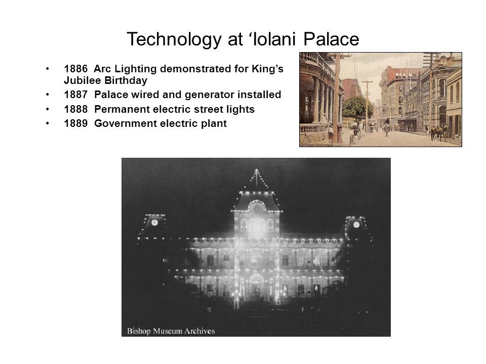 Technology at ʻ Iolani Palace 1886 Arc Lighting demonstrated for King's Jubilee Birthday 1887 Palace wired and generator installed 1888 Permanent electric street lights 1889 Government electric plant