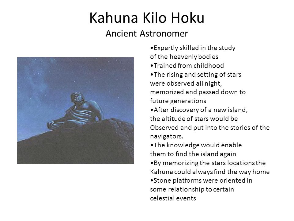 Kahuna Kilo Hoku Ancient Astronomer Expertly skilled in the study of the heavenly bodies Trained from childhood The rising and setting of stars were observed all night, memorized and passed down to future generations After discovery of a new island, the altitude of stars would be Observed and put into the stories of the navigators.