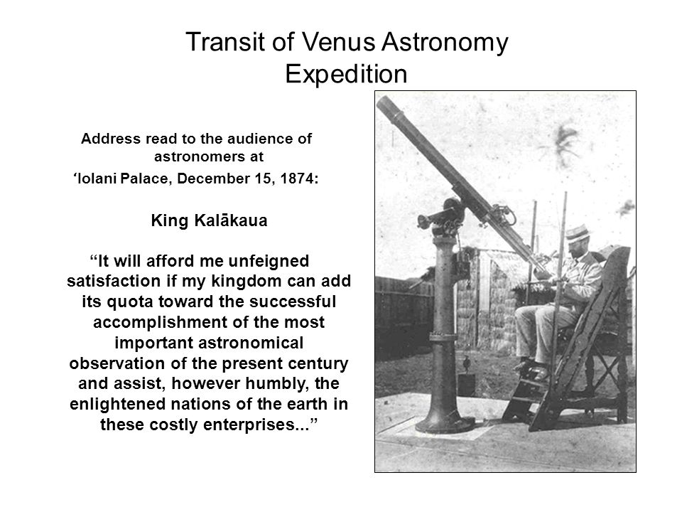 Transit of Venus Astronomy Expedition Address read to the audience of astronomers at ʻ Iolani Palace, December 15, 1874: King Kalākaua It will afford me unfeigned satisfaction if my kingdom can add its quota toward the successful accomplishment of the most important astronomical observation of the present century and assist, however humbly, the enlightened nations of the earth in these costly enterprises...
