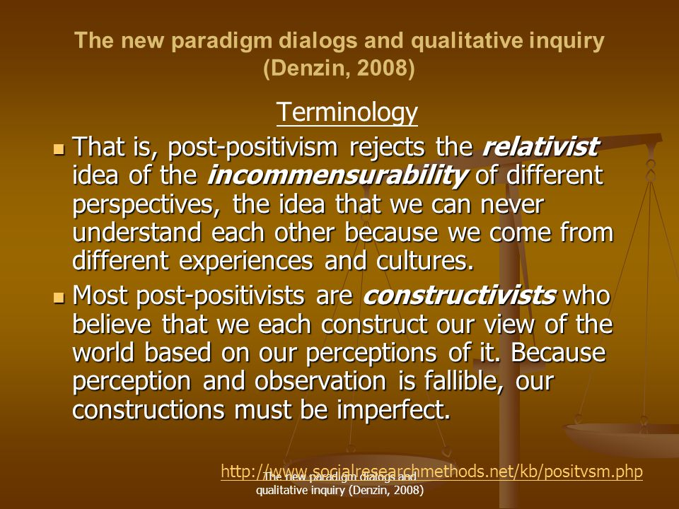 The new paradigm dialogs and qualitative inquiry (Denzin, 2008) Terminology That is, post-positivism rejects the relativist idea of the incommensurability of different perspectives, the idea that we can never understand each other because we come from different experiences and cultures.