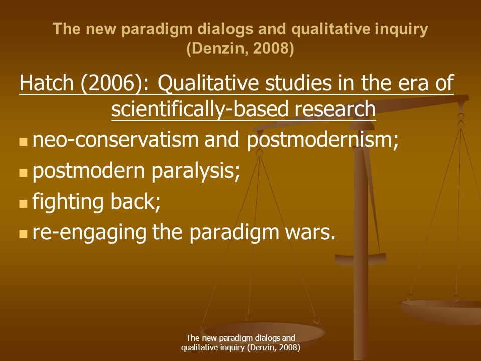 The new paradigm dialogs and qualitative inquiry (Denzin, 2008) Hatch (2006): Qualitative studies in the era of scientifically-based research neo-conservatism and postmodernism; postmodern paralysis; fighting back; re-engaging the paradigm wars.