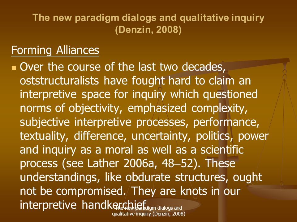 The new paradigm dialogs and qualitative inquiry (Denzin, 2008) Forming Alliances Over the course of the last two decades, oststructuralists have fought hard to claim an interpretive space for inquiry which questioned norms of objectivity, emphasized complexity, subjective interpretive processes, performance, textuality, difference, uncertainty, politics, power and inquiry as a moral as well as a scientific process (see Lather 2006a, 48 – 52).