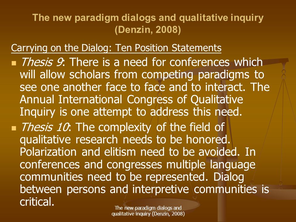 The new paradigm dialogs and qualitative inquiry (Denzin, 2008) Carrying on the Dialog: Ten Position Statements Thesis 9: There is a need for conferences which will allow scholars from competing paradigms to see one another face to face and to interact.