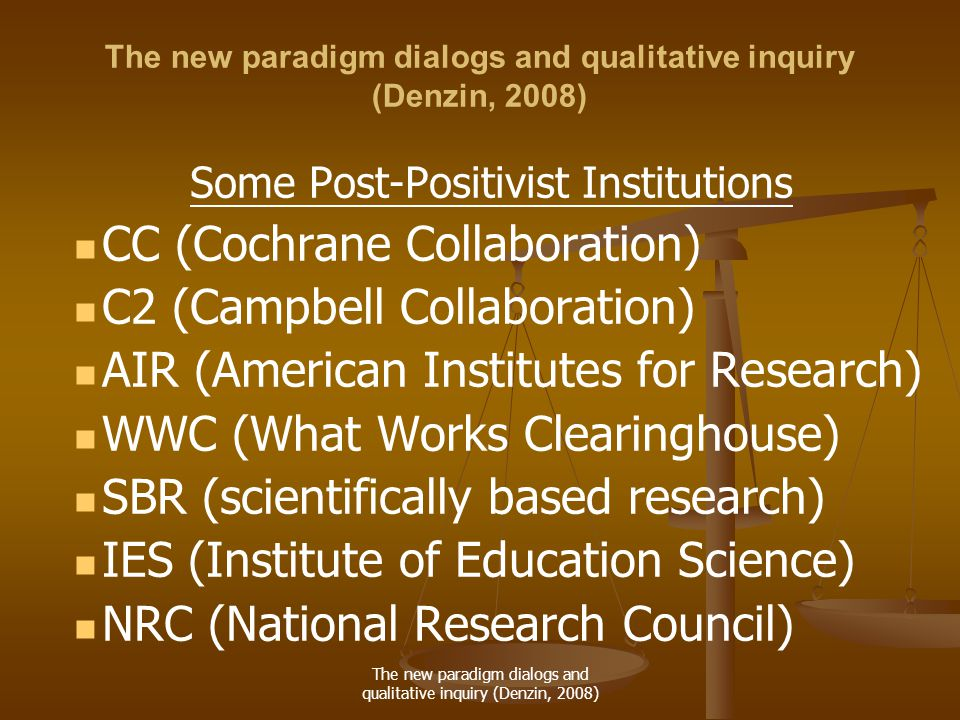 The new paradigm dialogs and qualitative inquiry (Denzin, 2008) Some Post-Positivist Institutions CC (Cochrane Collaboration) C2 (Campbell Collaboration) AIR (American Institutes for Research) WWC (What Works Clearinghouse) SBR (scientifically based research) IES (Institute of Education Science) NRC (National Research Council)
