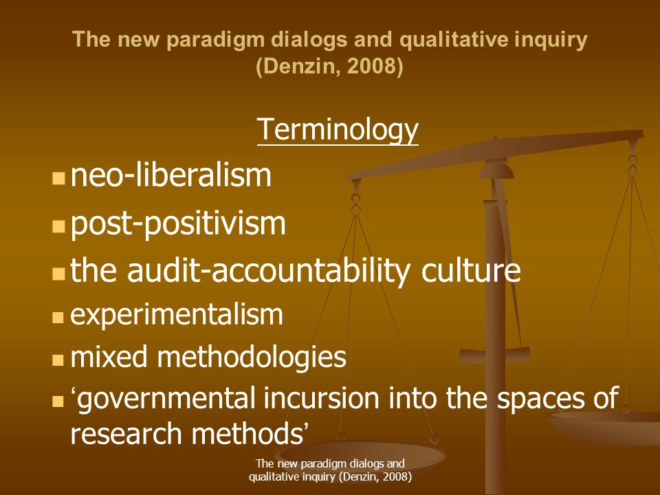 The new paradigm dialogs and qualitative inquiry (Denzin, 2008) Terminology neo-liberalism post-positivism the audit-accountability culture experimentalism mixed methodologies ' governmental incursion into the spaces of research methods '