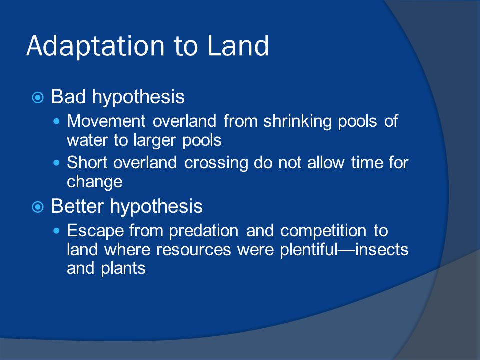 Adaptation to Land  Bad hypothesis Movement overland from shrinking pools of water to larger pools Short overland crossing do not allow time for chan