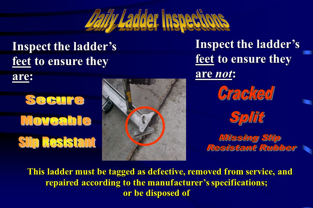 Inspect the ladder's feet to ensure they are: Inspect the ladder's feet to ensure they are not: This ladder must be tagged as defective, removed from service, and repaired according to the manufacturer's specifications; This ladder must be tagged as defective, removed from service, and repaired according to the manufacturer's specifications; or be disposed of