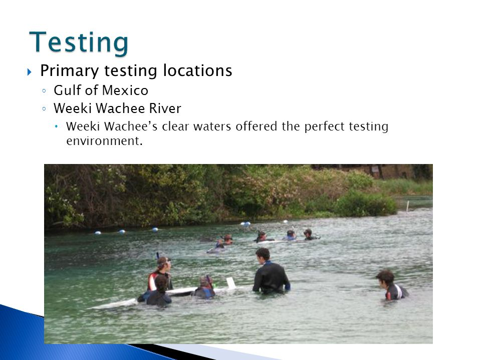  Primary testing locations ◦ Gulf of Mexico ◦ Weeki Wachee River  Weeki Wachee's clear waters offered the perfect testing environment.