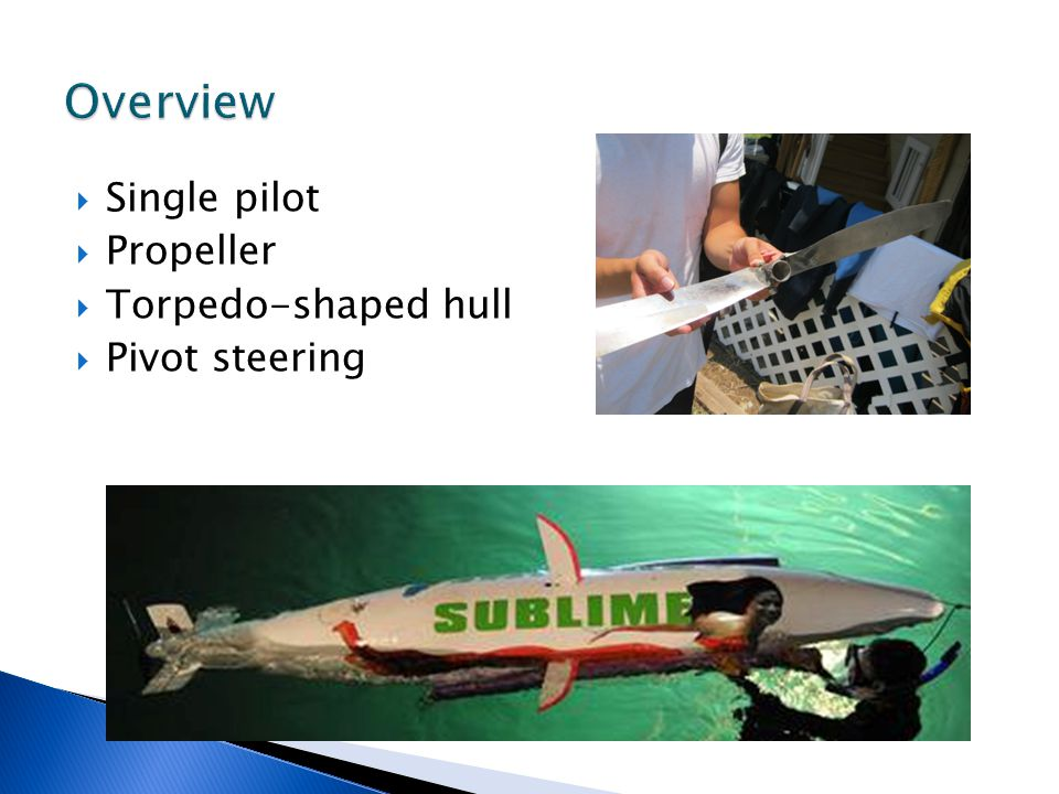  Single pilot  Propeller  Torpedo-shaped hull  Pivot steering