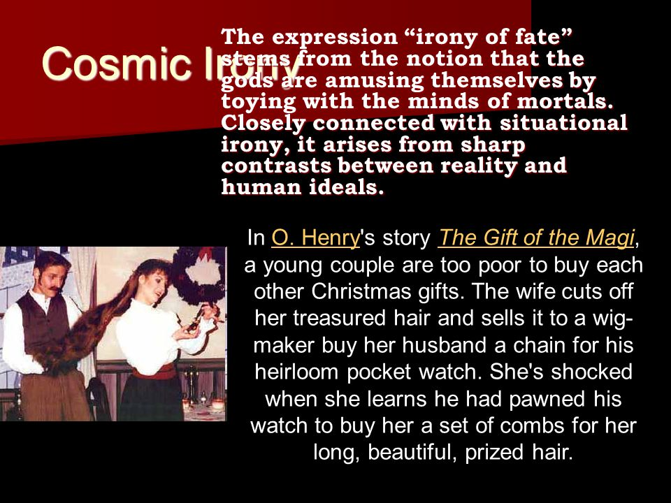 "Cosmic Irony The expression ""irony of fate"" stems from the notion that the gods are amusing themselves by toying with the minds of mortals. Closely co"