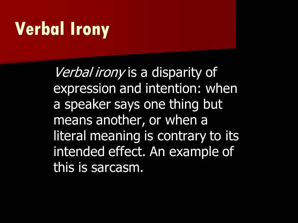 Verbal Irony Verbal irony is a disparity of expression and intention: when a speaker says one thing but means another, or when a literal meaning is co