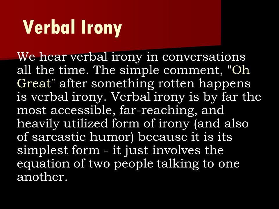Verbal Irony We hear verbal irony in conversations all the time. The simple comment,