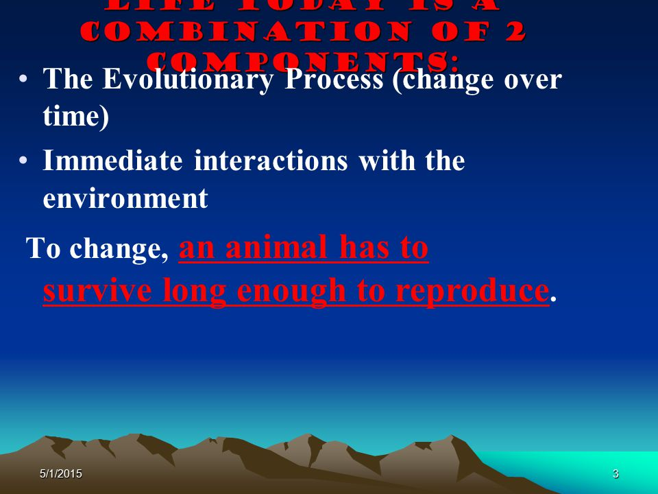 5/1/20153 Life today is a combination of 2 components: The Evolutionary Process (change over time) Immediate interactions with the environment To chan