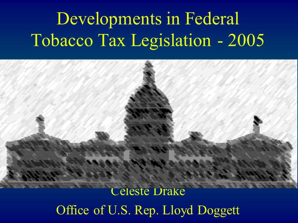 Developments in Federal Tobacco Tax Legislation - 2005 Celeste Drake Office of U.S.