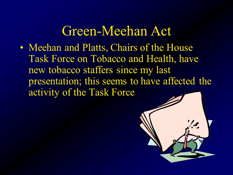Green-Meehan Act Meehan and Platts, Chairs of the House Task Force on Tobacco and Health, have new tobacco staffers since my last presentation; this seems to have affected the activity of the Task Force