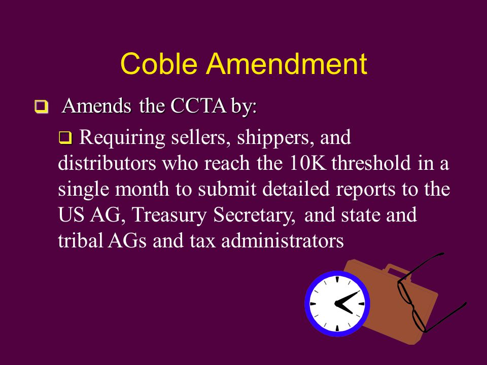Coble Amendment  Amends the CCTA by:   Requiring sellers, shippers, and distributors who reach the 10K threshold in a single month to submit detailed reports to the US AG, Treasury Secretary, and state and tribal AGs and tax administrators
