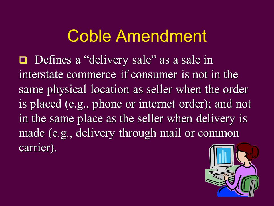 Coble Amendment  Defines a delivery sale as a sale in interstate commerce if consumer is not in the same physical location as seller when the order is placed (e.g., phone or internet order); and not in the same place as the seller when delivery is made (e.g., delivery through mail or common carrier).