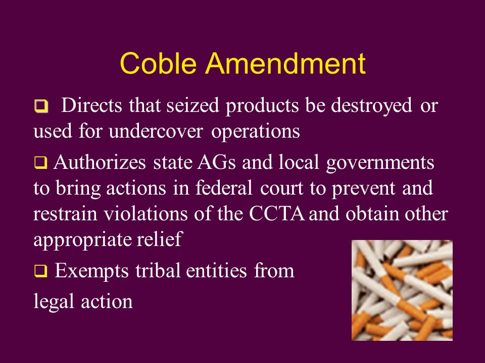 Coble Amendment   Directs that seized products be destroyed or used for undercover operations  Authorizes state AGs and local governments to bring actions in federal court to prevent and restrain violations of the CCTA and obtain other appropriate relief  Exempts tribal entities from legal action