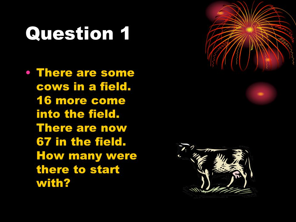 Question 1 There are some cows in a field. 16 more come into the field. There are now 67 in the field. How many were there to start with?