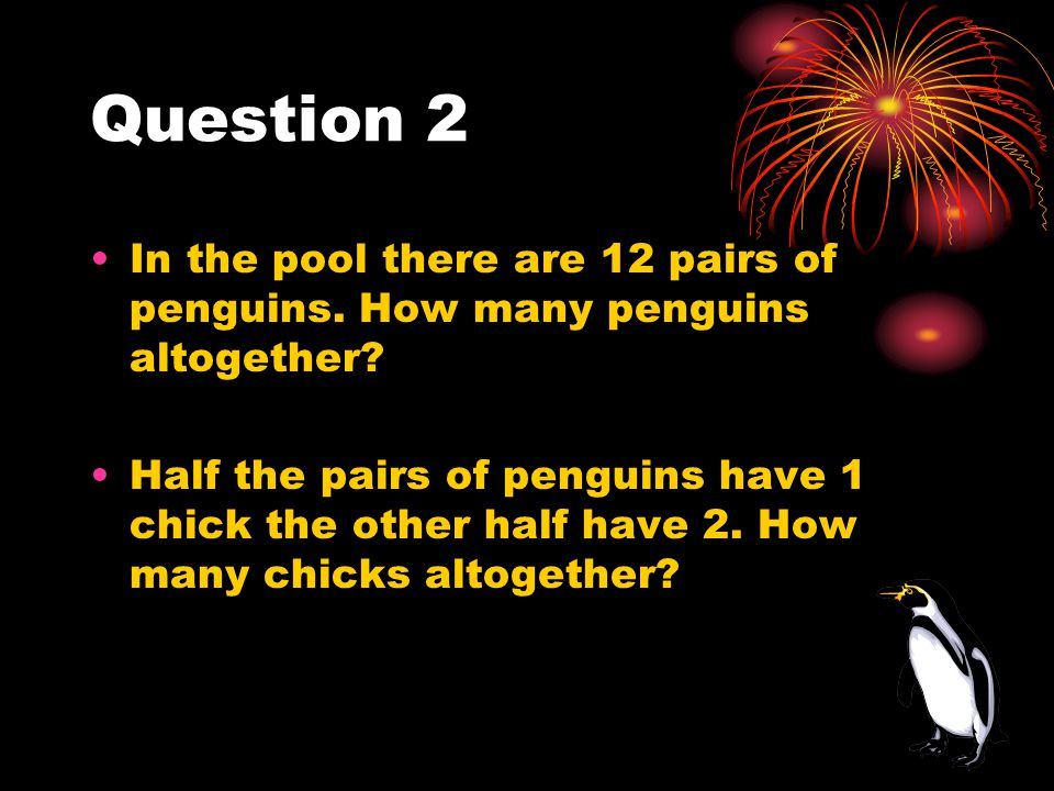 Question 2 In the pool there are 12 pairs of penguins. How many penguins altogether? Half the pairs of penguins have 1 chick the other half have 2. Ho