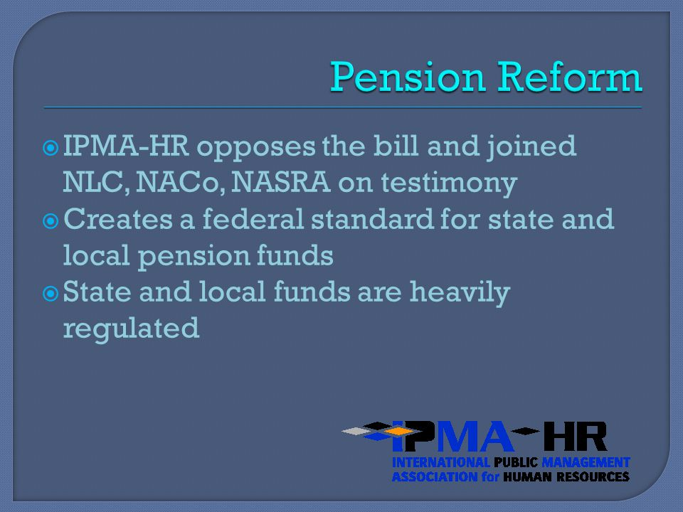  IPMA-HR opposes the bill and joined NLC, NACo, NASRA on testimony  Creates a federal standard for state and local pension funds  State and local funds are heavily regulated