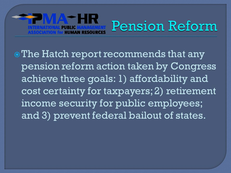  The Hatch report recommends that any pension reform action taken by Congress achieve three goals: 1) affordability and cost certainty for taxpayers; 2) retirement income security for public employees; and 3) prevent federal bailout of states.