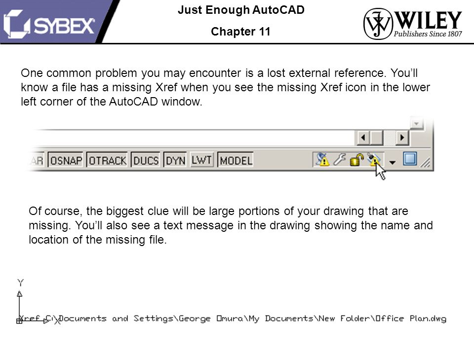Just Enough AutoCAD Chapter 11 One common problem you may encounter is a lost external reference.