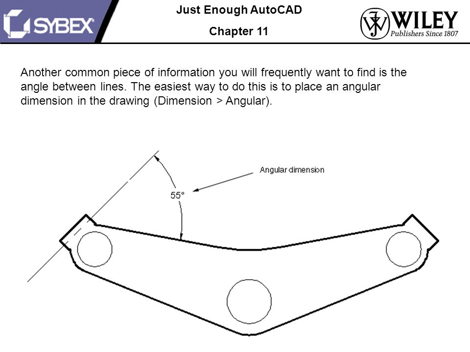 Just Enough AutoCAD Chapter 11 Another common piece of information you will frequently want to find is the angle between lines.