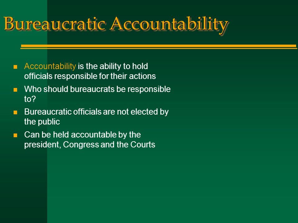 Bureaucratic Accountability n Accountability is the ability to hold officials responsible for their actions n Who should bureaucrats be responsible to.