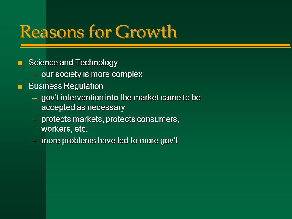 Reasons for Growth n Science and Technology –our society is more complex n Business Regulation –gov't intervention into the market came to be accepted as necessary –protects markets, protects consumers, workers, etc.