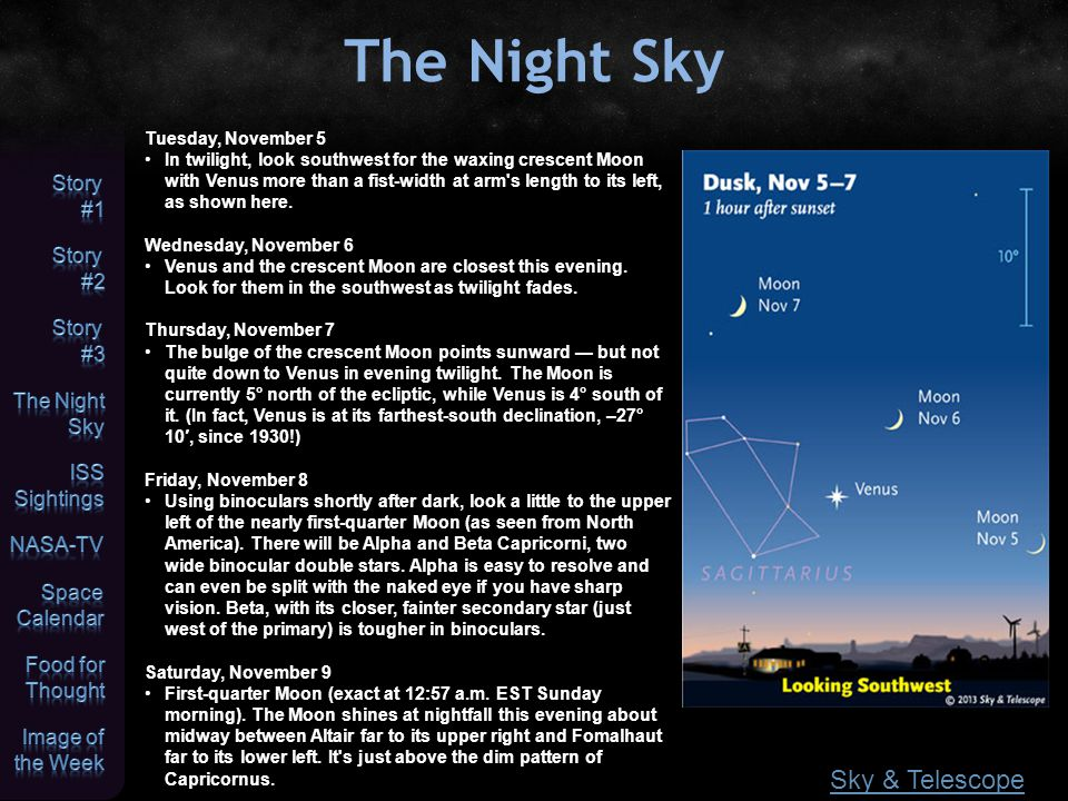 The Night Sky Sky & Telescope Tuesday, November 5 In twilight, look southwest for the waxing crescent Moon with Venus more than a fist-width at arm s length to its left, as shown here.