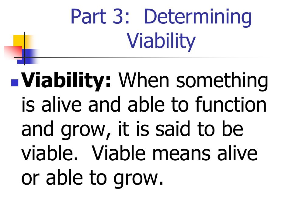 Part 3: Determining Viability Viability: When something is alive and able to function and grow, it is said to be viable.
