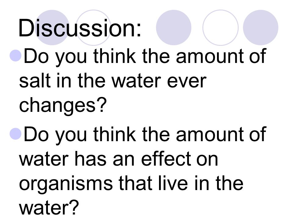 Do you think the amount of salt in the water ever changes? Do you think the amount of water has an effect on organisms that live in the water?