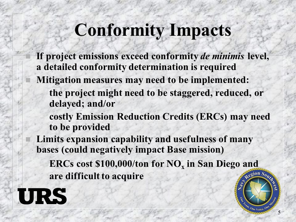 5 Conformity Impacts n If project emissions exceed conformity de minimis level, a detailed conformity determination is required n Mitigation measures may need to be implemented: – the project might need to be staggered, reduced, or delayed; and/or – costly Emission Reduction Credits (ERCs) may need to be provided n Limits expansion capability and usefulness of many bases (could negatively impact Base mission) – ERCs cost $100,000/ton for NO x in San Diego and are difficult to acquire