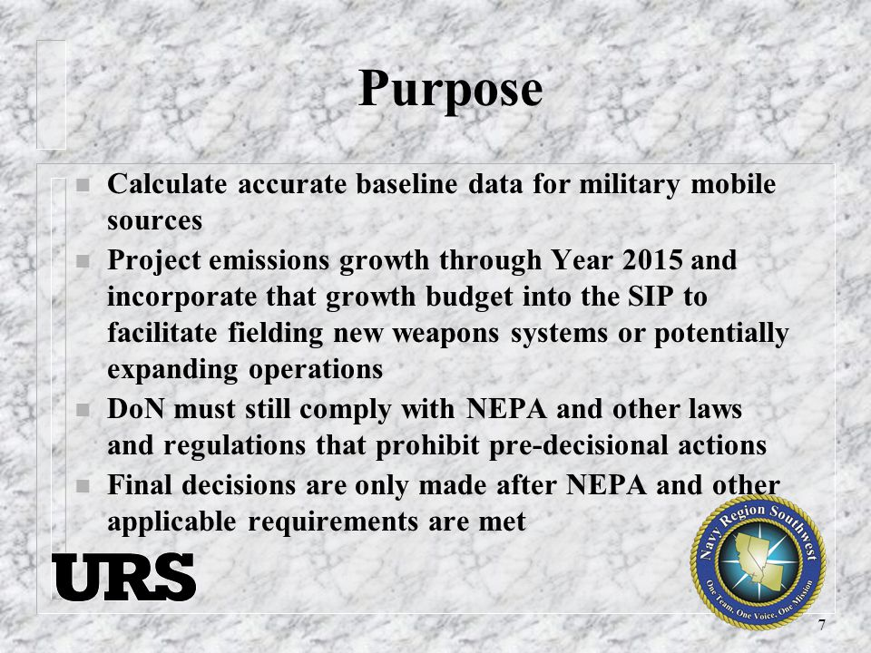 7 Purpose n Calculate accurate baseline data for military mobile sources n Project emissions growth through Year 2015 and incorporate that growth budget into the SIP to facilitate fielding new weapons systems or potentially expanding operations n DoN must still comply with NEPA and other laws and regulations that prohibit pre-decisional actions n Final decisions are only made after NEPA and other applicable requirements are met