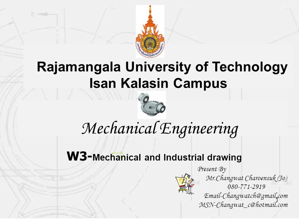 1 Mechanical Engineering Rajamangala University of Technology Isan Kalasin Campus W3- Mechanical and Industrial drawing Present By Mr.Changwat Charoensuk (Jo) 080-771-2919 Email-Changwatch@gmail.com MSN-Changwat_c@hotmail.com