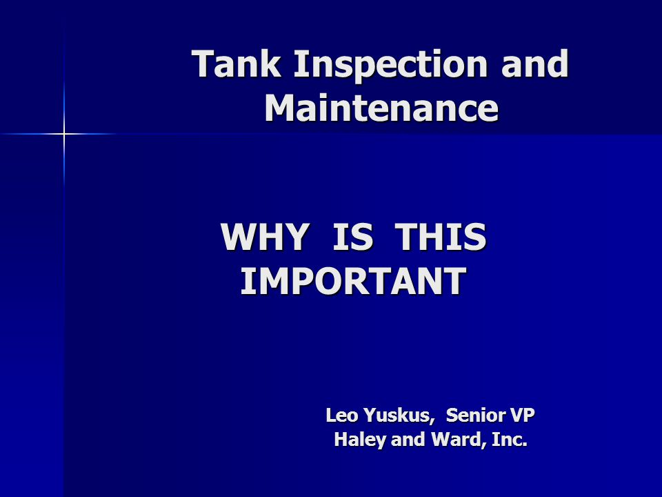 Tank Inspection and Maintenance Leo Yuskus, Senior VP Haley and Ward, Inc. WHY IS THIS IMPORTANT