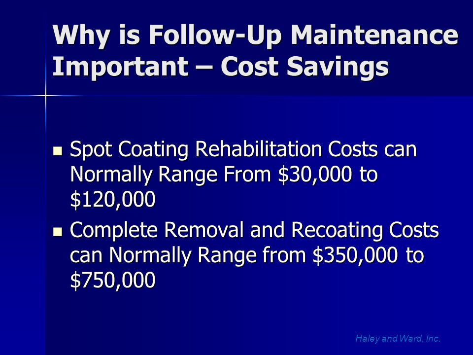 Why is Follow-Up Maintenance Important – Cost Savings Spot Coating Rehabilitation Costs can Normally Range From $30,000 to $120,000 Spot Coating Rehabilitation Costs can Normally Range From $30,000 to $120,000 Complete Removal and Recoating Costs can Normally Range from $350,000 to $750,000 Complete Removal and Recoating Costs can Normally Range from $350,000 to $750,000 Haley and Ward, Inc.