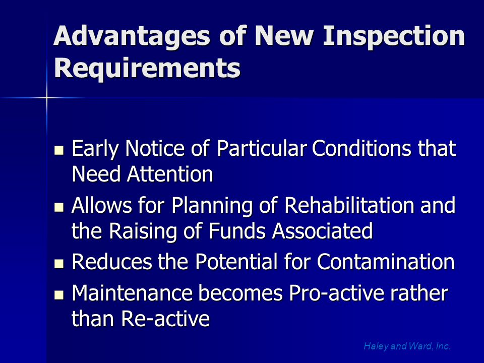 Advantages of New Inspection Requirements Early Notice of Particular Conditions that Need Attention Early Notice of Particular Conditions that Need Attention Allows for Planning of Rehabilitation and the Raising of Funds Associated Allows for Planning of Rehabilitation and the Raising of Funds Associated Reduces the Potential for Contamination Reduces the Potential for Contamination Maintenance becomes Pro-active rather than Re-active Maintenance becomes Pro-active rather than Re-active Haley and Ward, Inc.