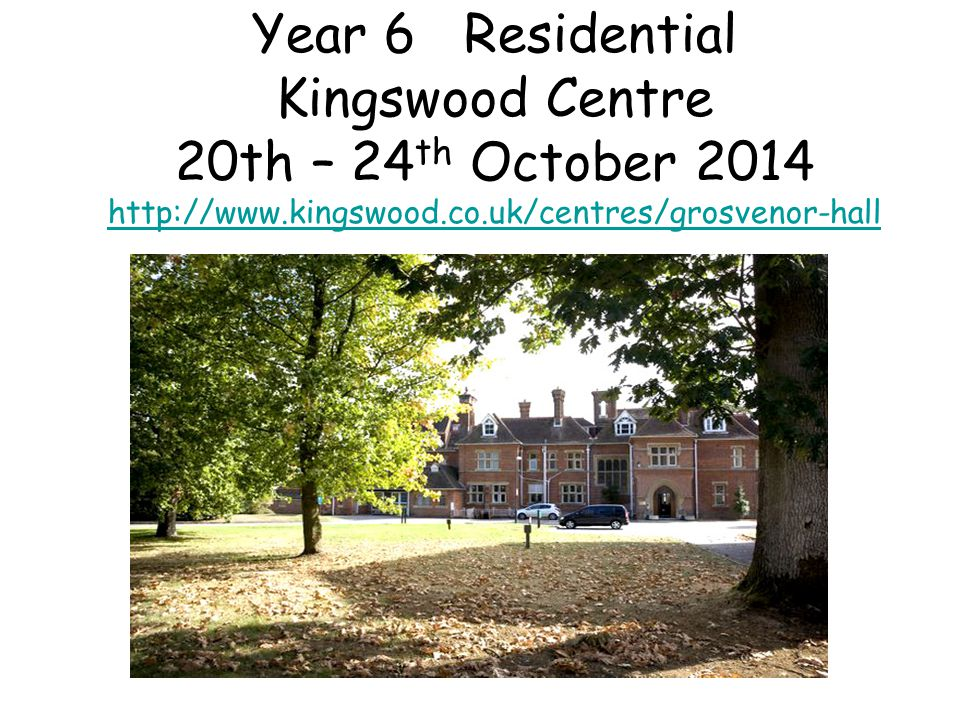 Year 6 Residential Kingswood Centre 20th – 24 th October 2014 http://www.kingswood.co.uk/centres/grosvenor-hall http://www.kingswood.co.uk/centres/grosvenor-hall