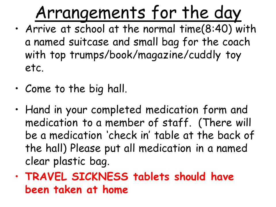 Arrangements for the day Arrive at school at the normal time(8:40) with a named suitcase and small bag for the coach with top trumps/book/magazine/cuddly toy etc.