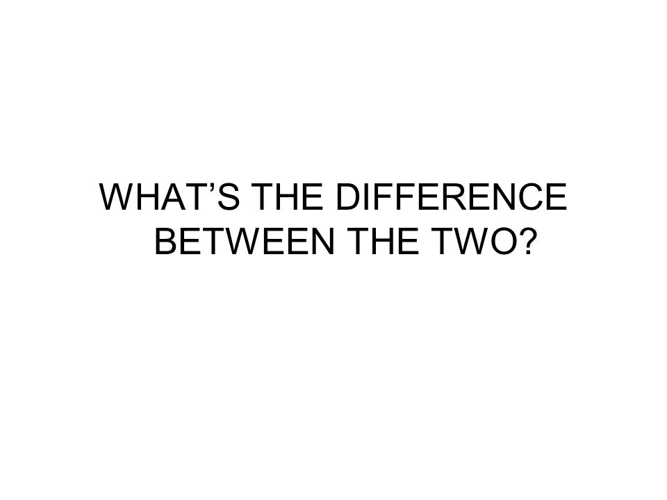 WHAT'S THE DIFFERENCE BETWEEN THE TWO