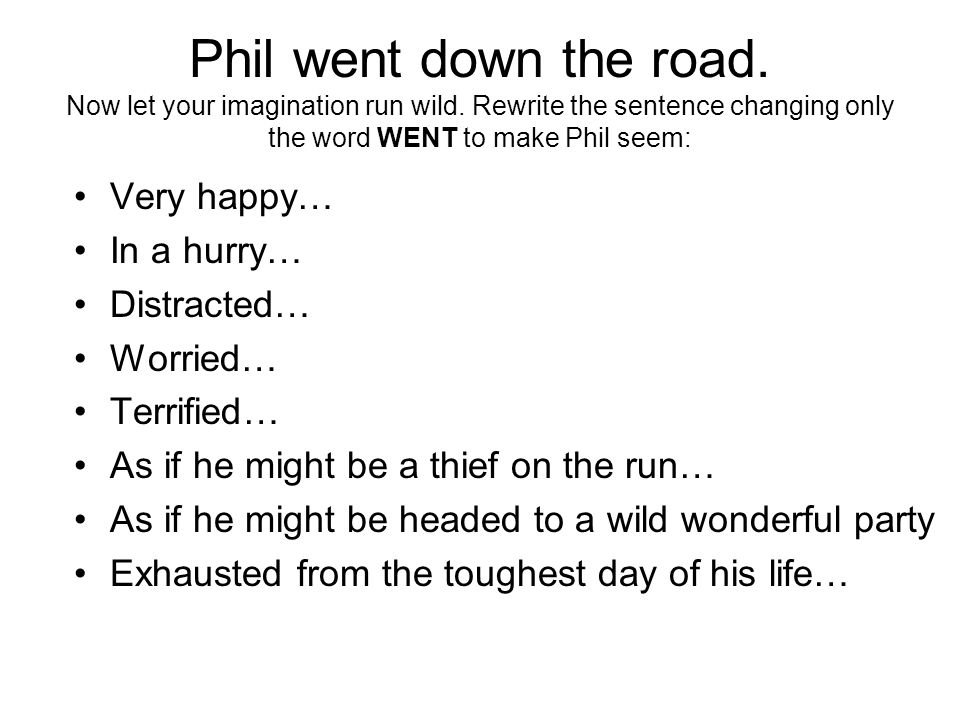 Phil went down the road. Now let your imagination run wild.