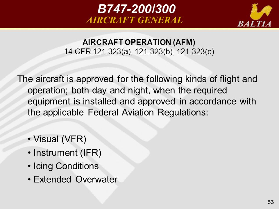 AIRCRAFT OPERATION (AFM) 14 CFR 121.323(a), 121.323(b), 121.323(c) The aircraft is approved for the following kinds of flight and operation; both day and night, when the required equipment is installed and approved in accordance with the applicable Federal Aviation Regulations: Visual (VFR) Instrument (IFR) Icing Conditions Extended Overwater 53